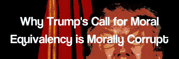 Why Trump's Call for Moral Equivalency is Morally Corrupt