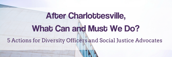 After Charlottesville, What Can and Must We Do? 5 Actions for Diversity Officers and Social Justice Advocates